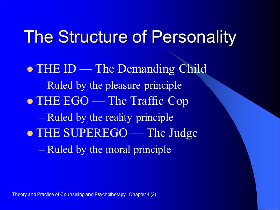 The Structure of Personality THE ID — The Demanding Child –Ruled by the pleasure principle THE EGO — The Traffic Cop –Ruled by the reality principle THE SUPEREGO — The Judge –Ruled by the moral principle Theory and Practice of Counseling and Psychotherapy - Chapter 4 (2)