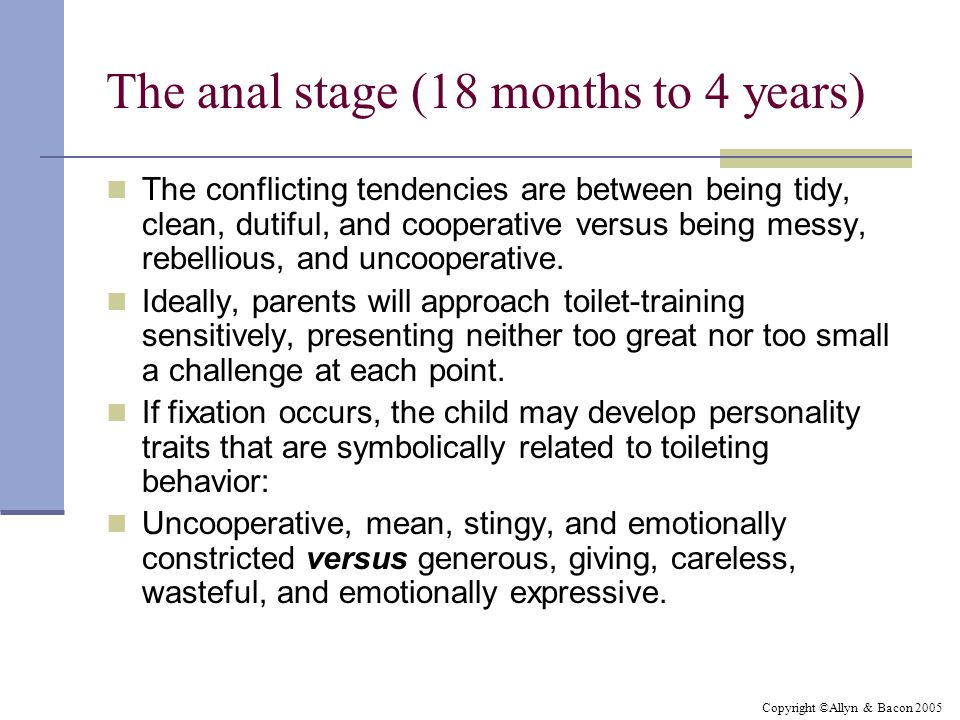 Copyright ©Allyn & Bacon 2005 The anal stage (18 months to 4 years) The conflicting tendencies are between being tidy, clean, dutiful, and cooperative versus being messy, rebellious, and uncooperative.