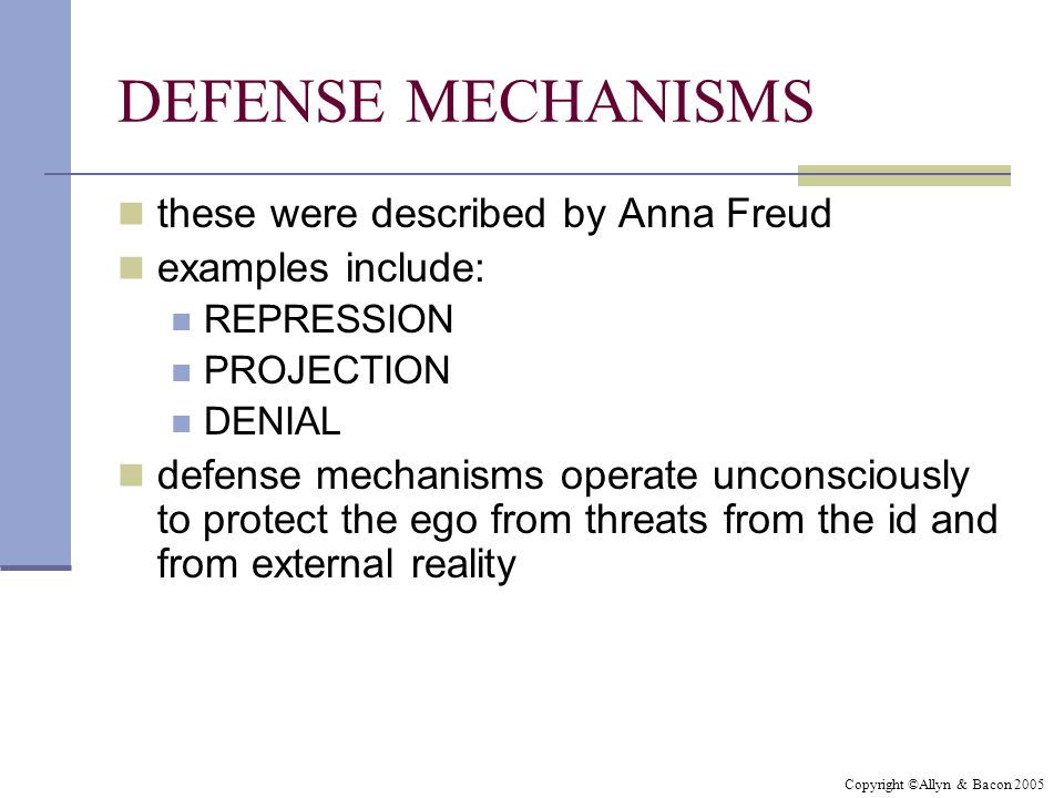 Copyright ©Allyn & Bacon 2005 DEFENSE MECHANISMS these were described by Anna Freud examples include: REPRESSION PROJECTION DENIAL defense mechanisms operate unconsciously to protect the ego from threats from the id and from external reality