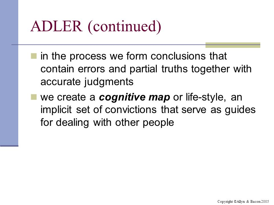 Copyright ©Allyn & Bacon 2005 ADLER (continued) in the process we form conclusions that contain errors and partial truths together with accurate judgments we create a cognitive map or life-style, an implicit set of convictions that serve as guides for dealing with other people