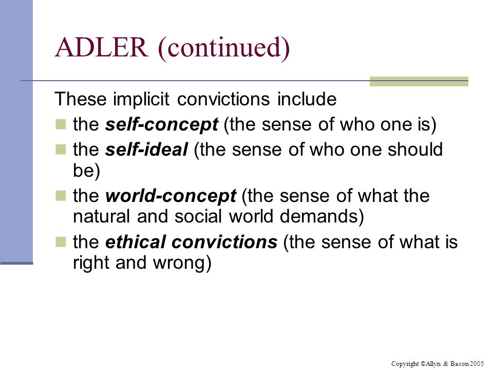 Copyright ©Allyn & Bacon 2005 ADLER (continued) These implicit convictions include the self-concept (the sense of who one is) the self-ideal (the sens