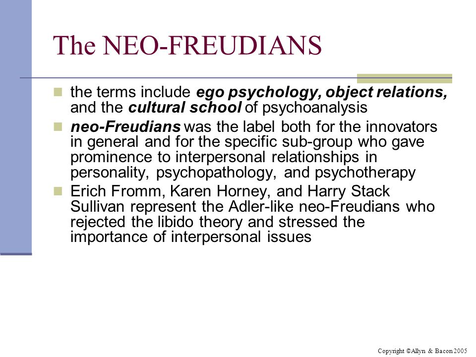 Copyright ©Allyn & Bacon 2005 The NEO-FREUDIANS the terms include ego psychology, object relations, and the cultural school of psychoanalysis neo-Freudians was the label both for the innovators in general and for the specific sub-group who gave prominence to interpersonal relationships in personality, psychopathology, and psychotherapy Erich Fromm, Karen Horney, and Harry Stack Sullivan represent the Adler-like neo-Freudians who rejected the libido theory and stressed the importance of interpersonal issues