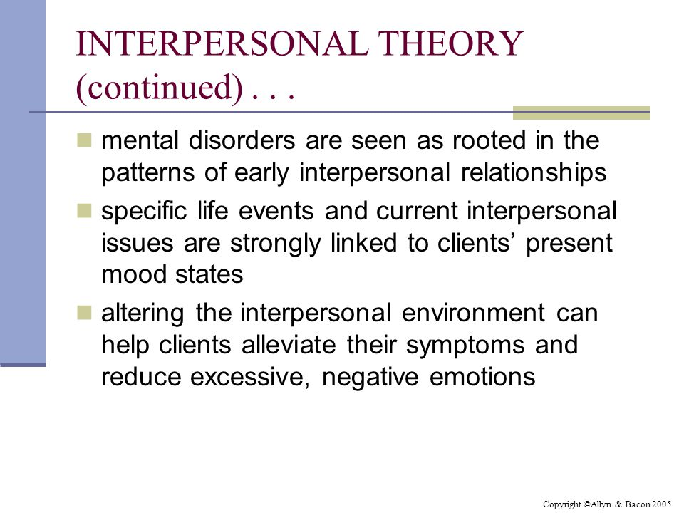 Copyright ©Allyn & Bacon 2005 INTERPERSONAL THEORY (continued)...