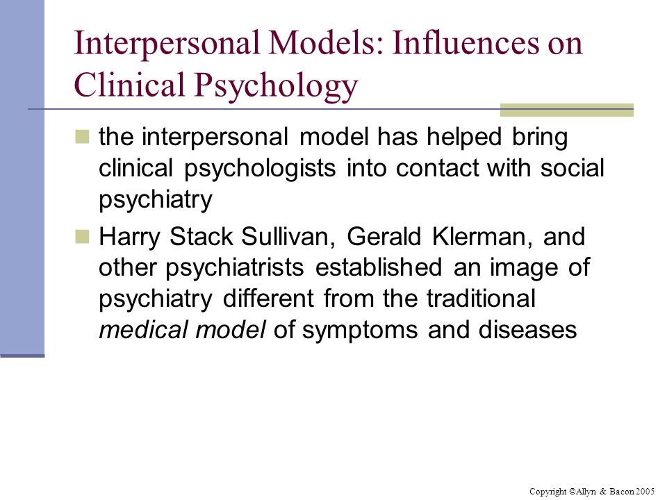 Copyright ©Allyn & Bacon 2005 Interpersonal Models: Influences on Clinical Psychology the interpersonal model has helped bring clinical psychologists into contact with social psychiatry Harry Stack Sullivan, Gerald Klerman, and other psychiatrists established an image of psychiatry different from the traditional medical model of symptoms and diseases