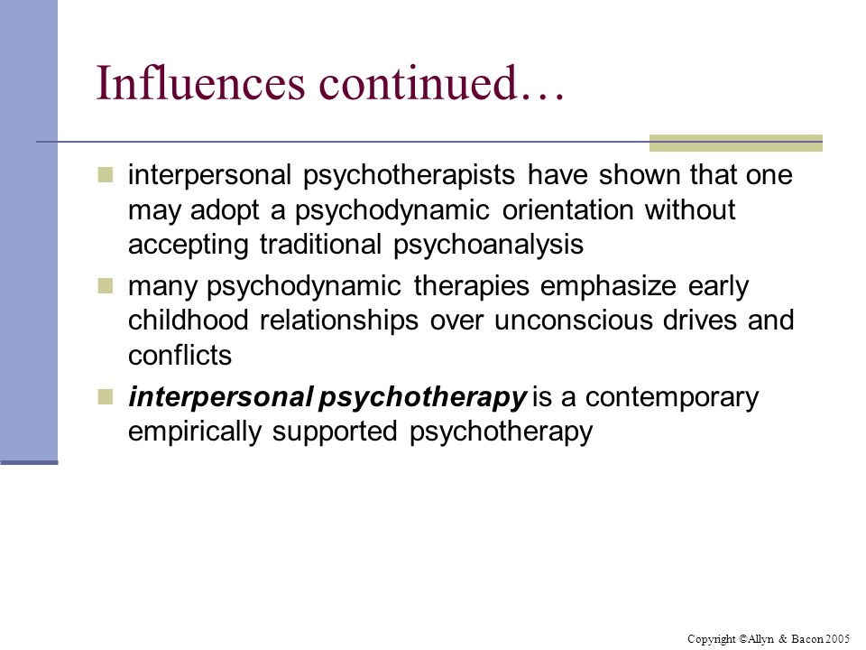 Copyright ©Allyn & Bacon 2005 Influences continued… interpersonal psychotherapists have shown that one may adopt a psychodynamic orientation without accepting traditional psychoanalysis many psychodynamic therapies emphasize early childhood relationships over unconscious drives and conflicts interpersonal psychotherapy is a contemporary empirically supported psychotherapy