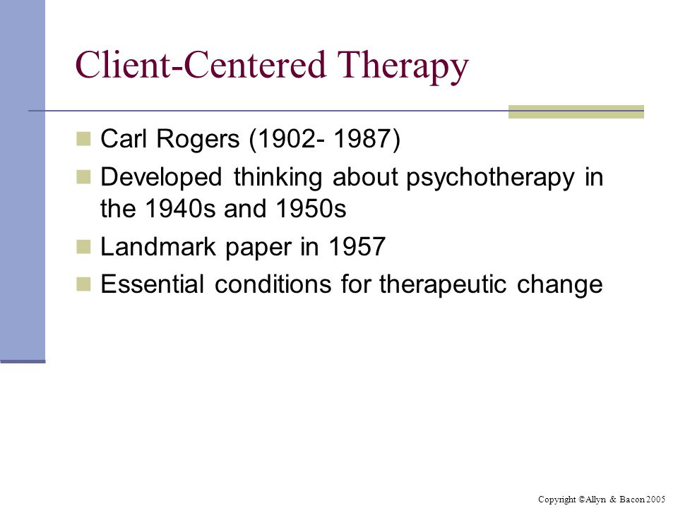 Copyright ©Allyn & Bacon 2005 Client-Centered Therapy Carl Rogers (1902- 1987) Developed thinking about psychotherapy in the 1940s and 1950s Landmark paper in 1957 Essential conditions for therapeutic change