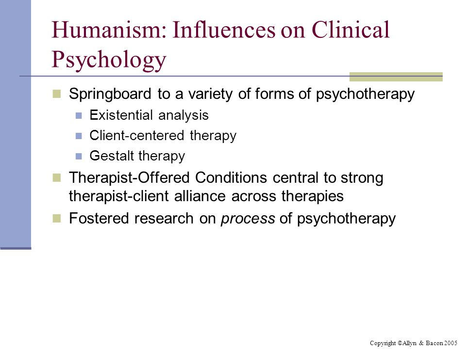 Copyright ©Allyn & Bacon 2005 Humanism: Influences on Clinical Psychology Springboard to a variety of forms of psychotherapy Existential analysis Clie