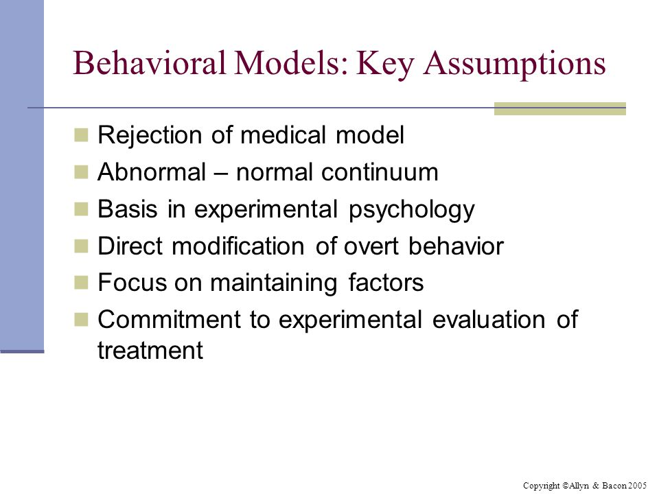 Copyright ©Allyn & Bacon 2005 Behavioral Models: Key Assumptions Rejection of medical model Abnormal – normal continuum Basis in experimental psycholo