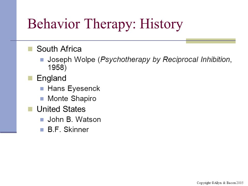 Copyright ©Allyn & Bacon 2005 Behavior Therapy: History South Africa Joseph Wolpe (Psychotherapy by Reciprocal Inhibition, 1958) England Hans Eyesenck Monte Shapiro United States John B.