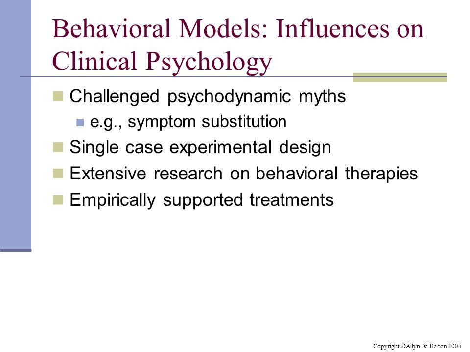 Copyright ©Allyn & Bacon 2005 Behavioral Models: Influences on Clinical Psychology Challenged psychodynamic myths e.g., symptom substitution Single ca