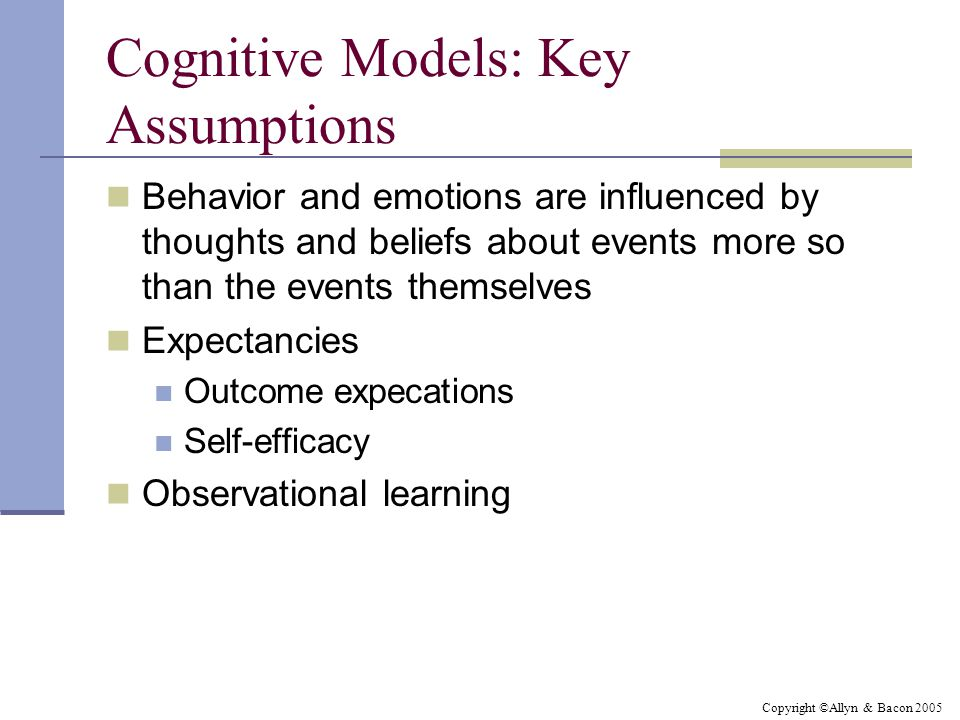 Copyright ©Allyn & Bacon 2005 Cognitive Models: Key Assumptions Behavior and emotions are influenced by thoughts and beliefs about events more so than the events themselves Expectancies Outcome expecations Self-efficacy Observational learning