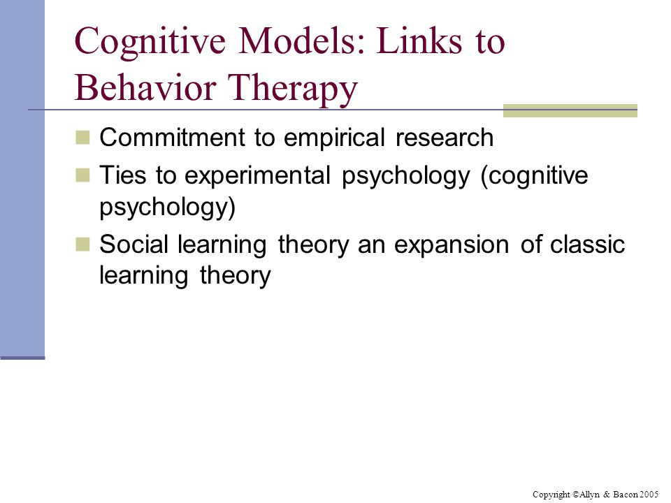 Copyright ©Allyn & Bacon 2005 Cognitive Models: Links to Behavior Therapy Commitment to empirical research Ties to experimental psychology (cognitive psychology) Social learning theory an expansion of classic learning theory