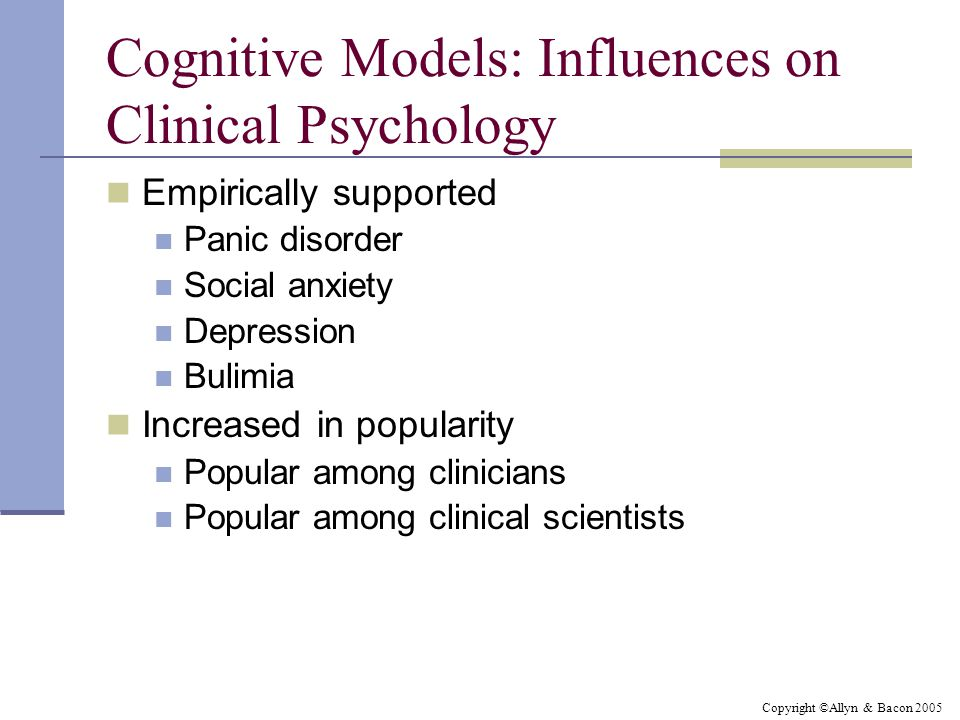 Copyright ©Allyn & Bacon 2005 Cognitive Models: Influences on Clinical Psychology Empirically supported Panic disorder Social anxiety Depression Bulimia Increased in popularity Popular among clinicians Popular among clinical scientists