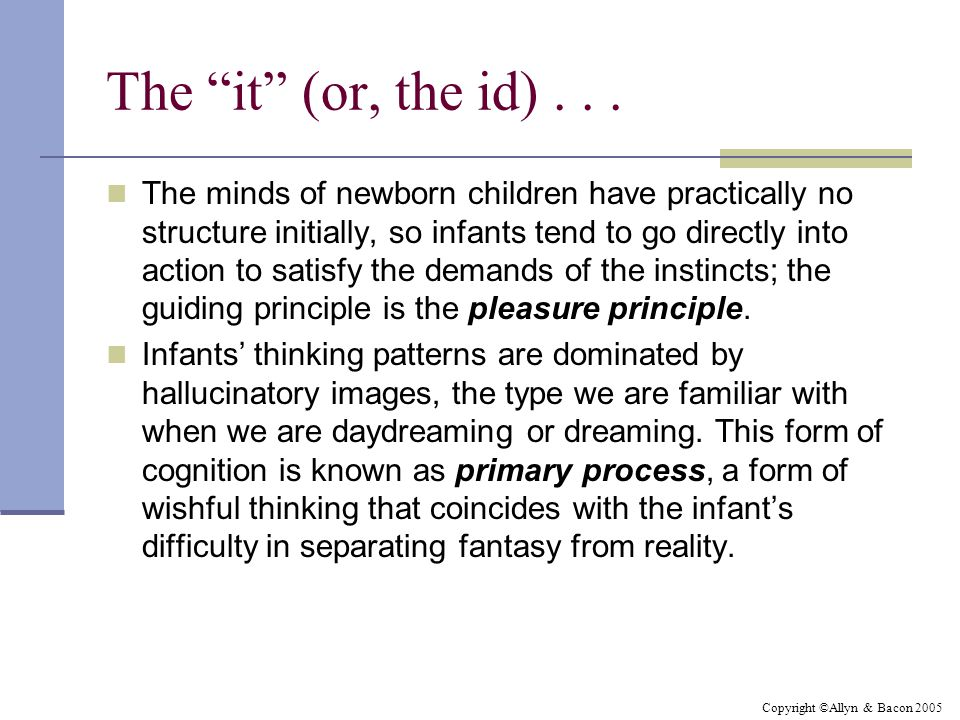 """Copyright ©Allyn & Bacon 2005 The """"it"""" (or, the id)... The minds of newborn children have practically no structure initially, so infants tend to go di"""