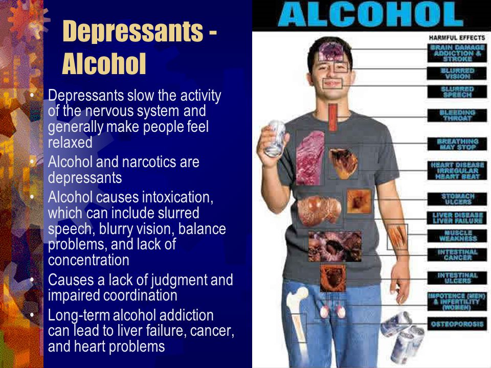 Depressants - Alcohol Depressants slow the activity of the nervous system and generally make people feel relaxed Alcohol and narcotics are depressants