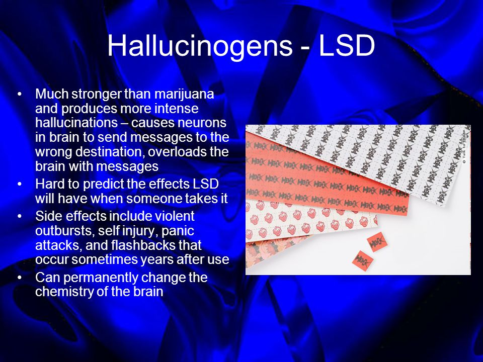 Hallucinogens - LSD Much stronger than marijuana and produces more intense hallucinations – causes neurons in brain to send messages to the wrong dest