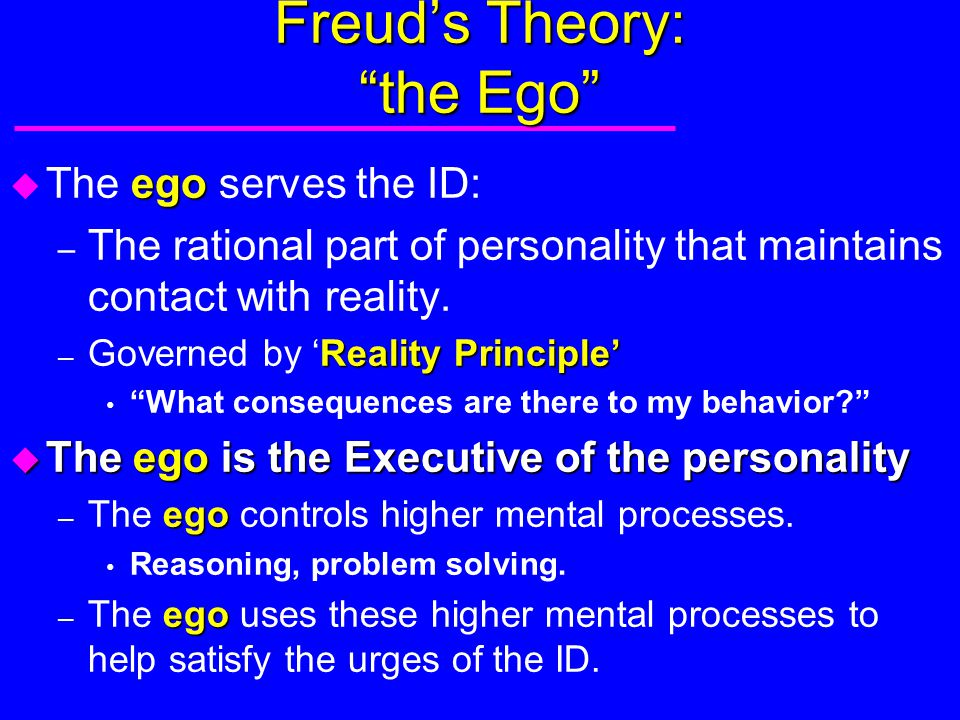 "Freud's Theory: ""the Ego"" ego u The ego serves the ID: – The rational part of personality that maintains contact with reality. Reality Principle' – Go"