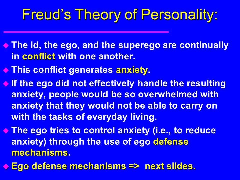 Freud's Theory of Personality: conflict u The id, the ego, and the superego are continually in conflict with one another. anxiety u This conflict gene