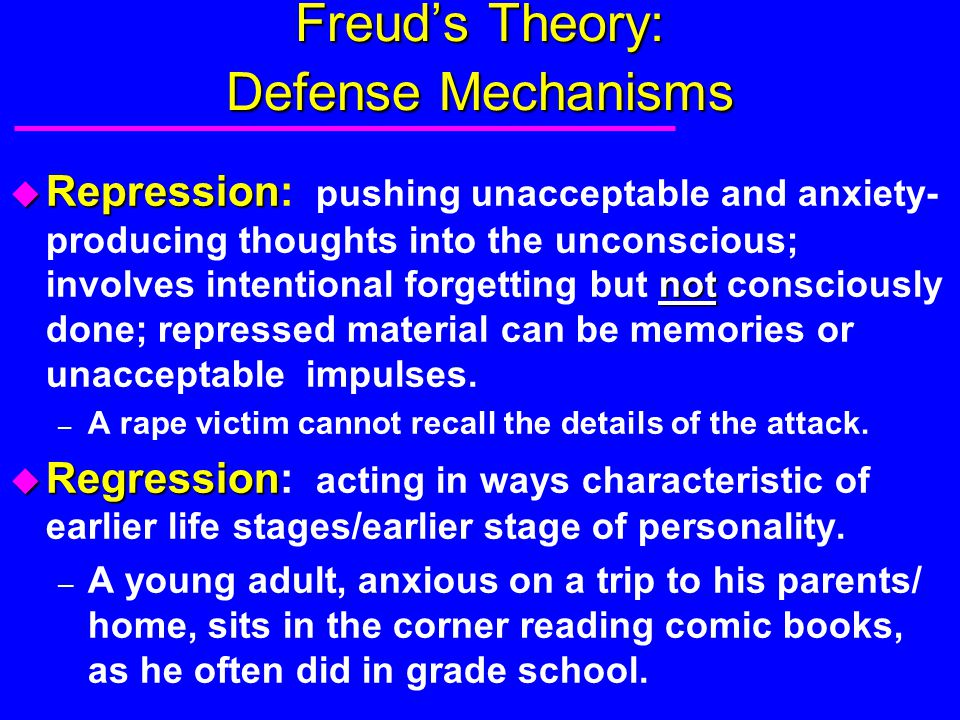 Freud's Theory: Defense Mechanisms u Repression not u Repression: pushing unacceptable and anxiety- producing thoughts into the unconscious; involves