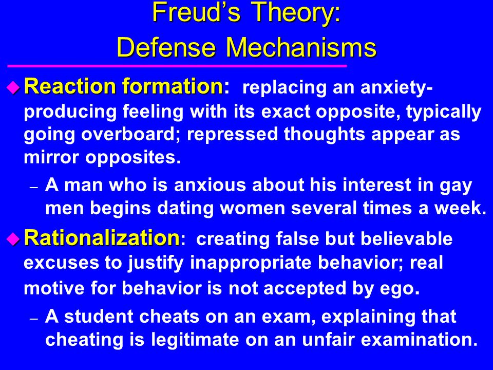 Freud's Theory: Defense Mechanisms u Reaction formation u Reaction formation: replacing an anxiety- producing feeling with its exact opposite, typical