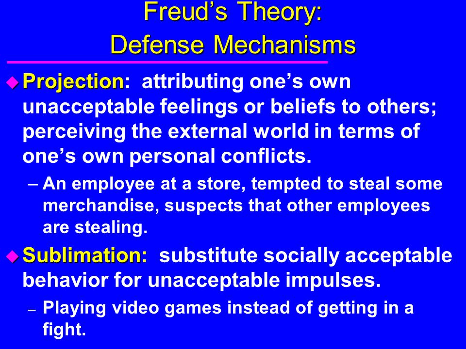 Freud's Theory: Defense Mechanisms u Projection u Projection: attributing one's own unacceptable feelings or beliefs to others; perceiving the externa