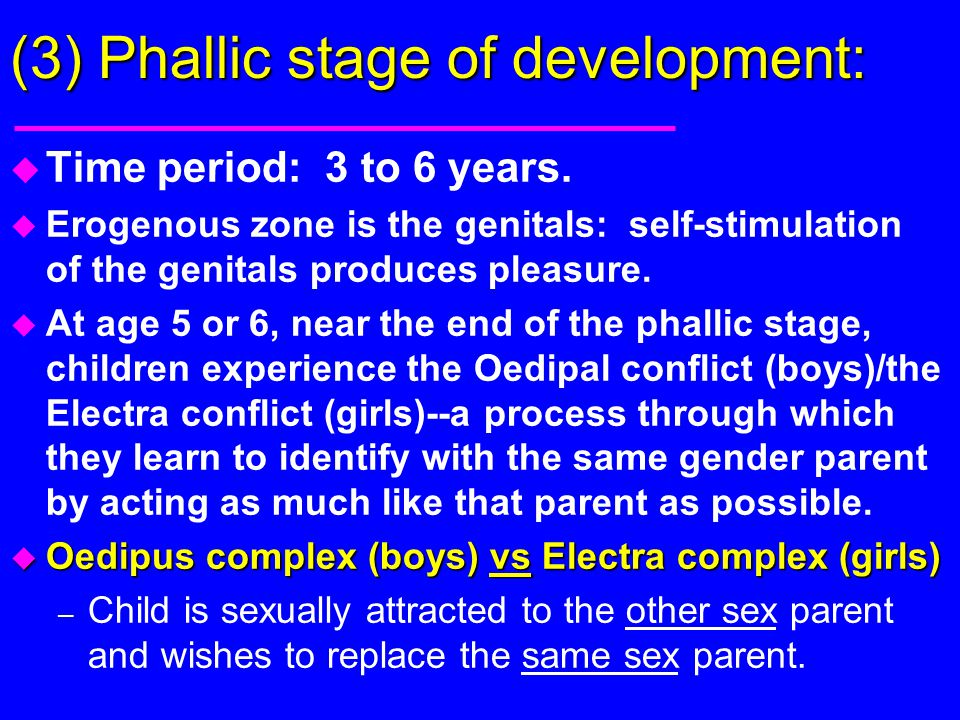 (3) Phallic stage of development: u Time period: 3 to 6 years. u Erogenous zone is the genitals: self-stimulation of the genitals produces pleasure. u
