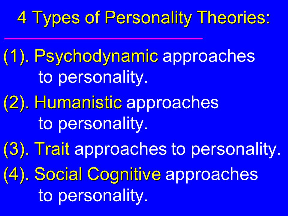 4 Types of Personality Theories: (1). Psychodynamic (1). Psychodynamic approaches to personality. (2). Humanistic (2). Humanistic approaches to person