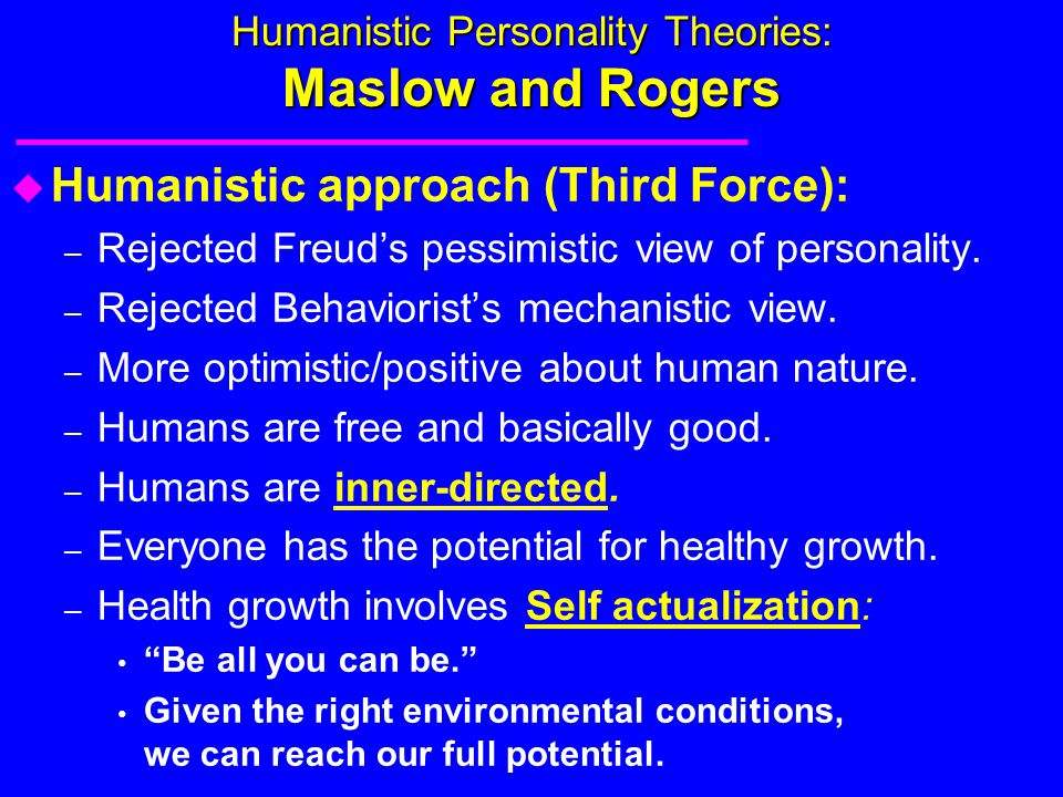 Humanistic Personality Theories: Maslow and Rogers u Humanistic approach (Third Force): – Rejected Freud's pessimistic view of personality. – Rejected