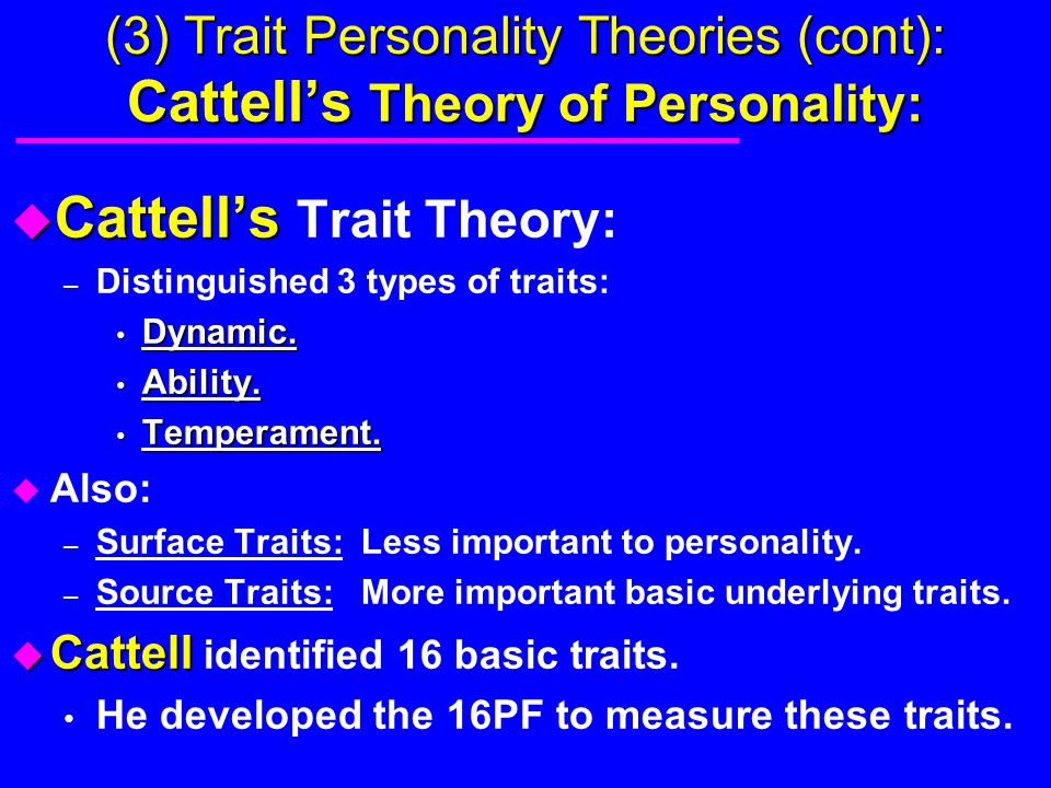 (3) Trait Personality Theories (cont): Cattell's Theory of Personality: u Cattell's u Cattell's Trait Theory: – Distinguished 3 types of traits: Dynam