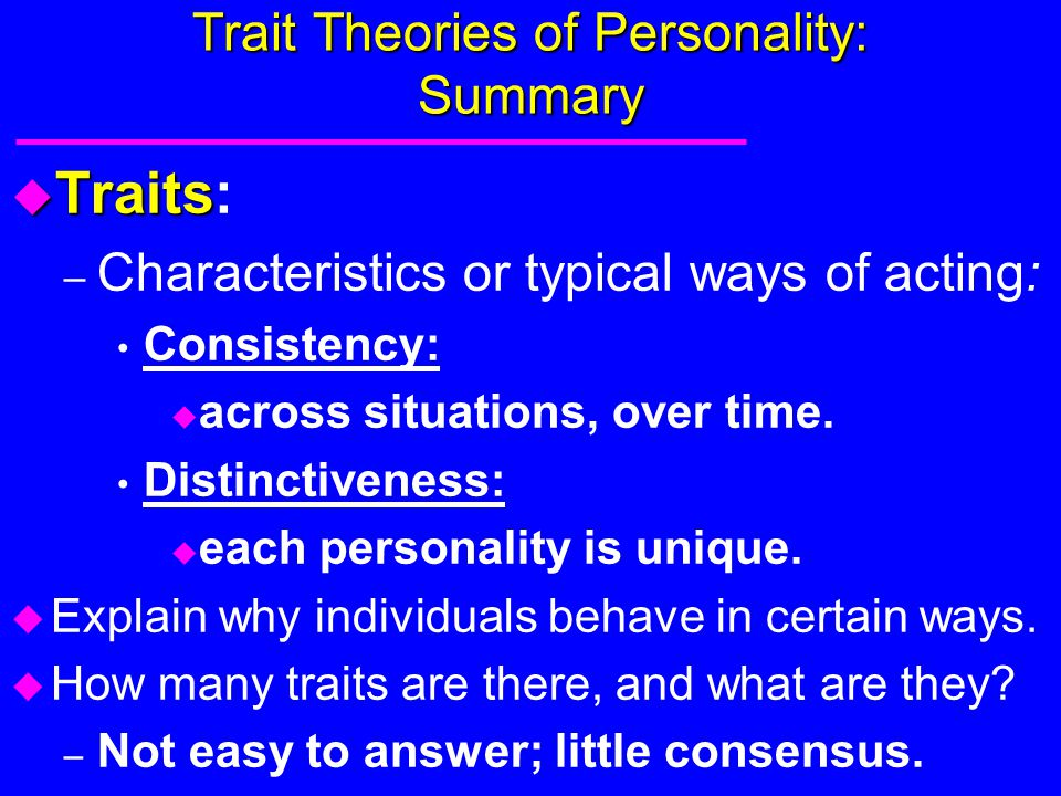 Trait Theories of Personality: Summary u Traits u Traits: – Characteristics or typical ways of acting: Consistency: u across situations, over time. Di