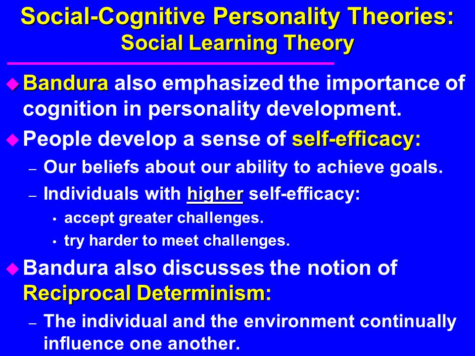 Social-Cognitive Personality Theories: Social Learning Theory u Bandura u Bandura also emphasized the importance of cognition in personality developme