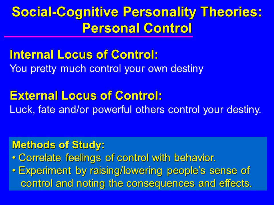 Social-Cognitive Personality Theories: Personal Control Internal Locus of Control: You pretty much control your own destiny External Locus of Control: