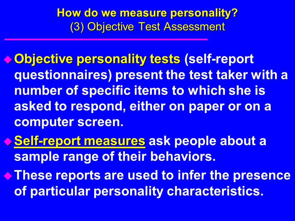 How do we measure personality? (3) Objective Test Assessment u Objective personality tests u Objective personality tests (self-report questionnaires)