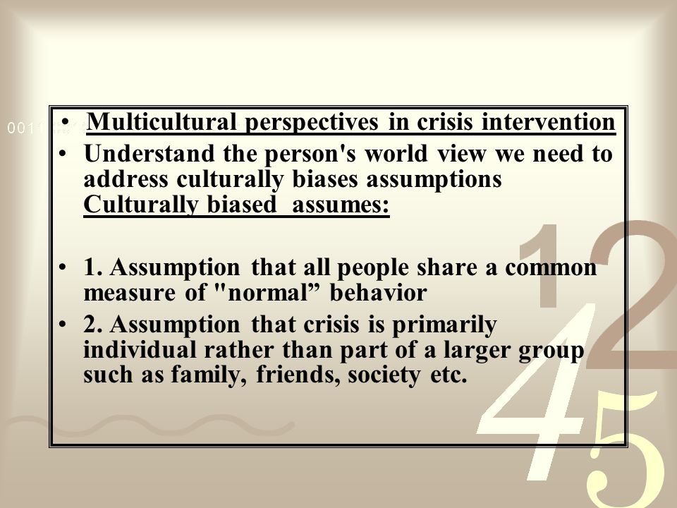 Multicultural perspectives in crisis intervention Understand the person s world view we need to address culturally biases assumptions Culturally biased assumes: 1.