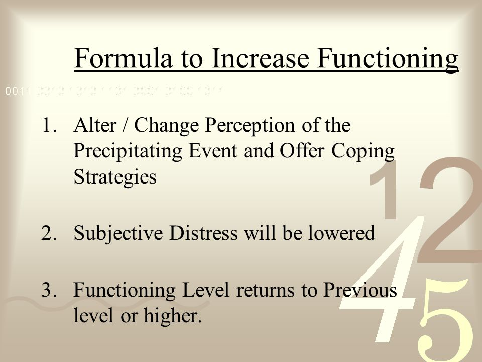 Formula to Increase Functioning 1.Alter / Change Perception of the Precipitating Event and Offer Coping Strategies 2.Subjective Distress will be lower