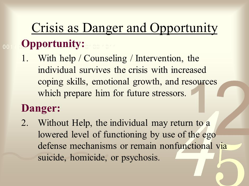 Crisis as Danger and Opportunity Opportunity: 1.With help / Counseling / Intervention, the individual survives the crisis with increased coping skills, emotional growth, and resources which prepare him for future stressors.