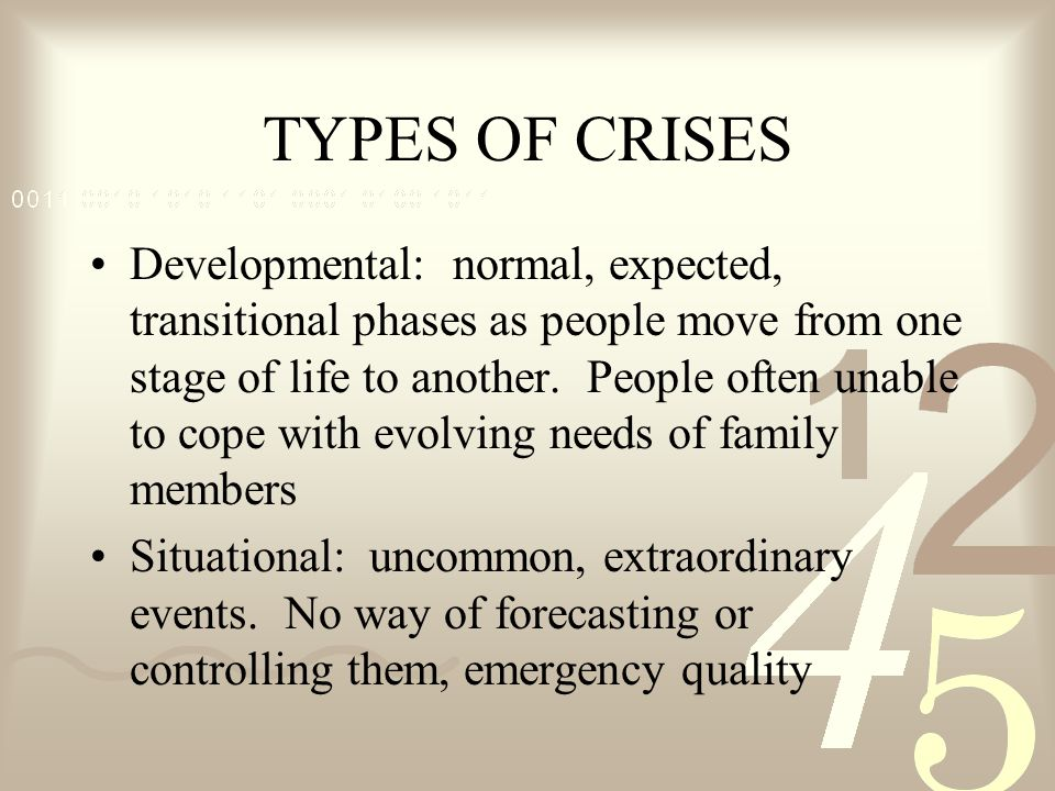 TYPES OF CRISES Developmental: normal, expected, transitional phases as people move from one stage of life to another. People often unable to cope wit