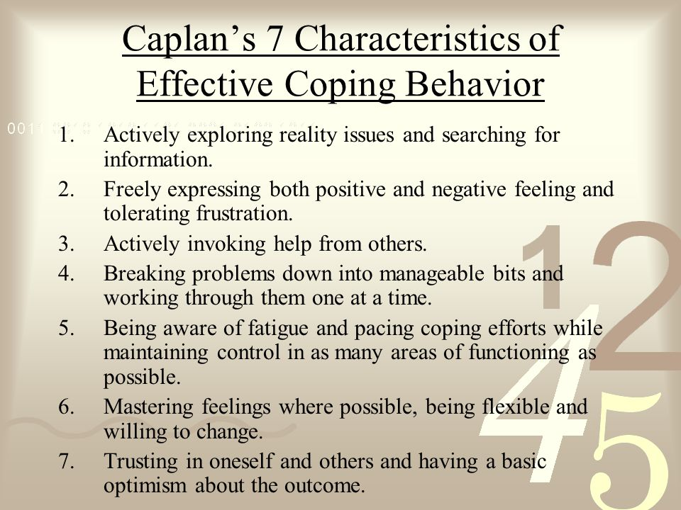 Caplan's 7 Characteristics of Effective Coping Behavior 1.Actively exploring reality issues and searching for information. 2.Freely expressing both po