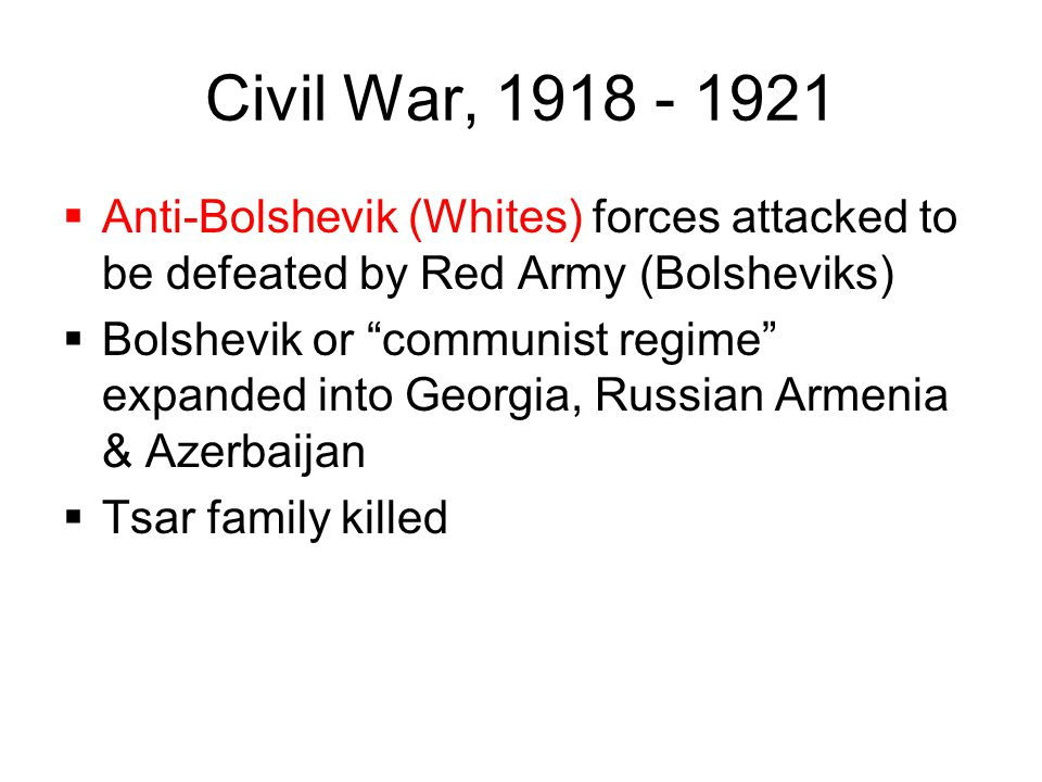 Civil War, 1918 - 1921  Anti-Bolshevik (Whites) forces attacked to be defeated by Red Army (Bolsheviks)  Bolshevik or communist regime expanded into Georgia, Russian Armenia & Azerbaijan  Tsar family killed