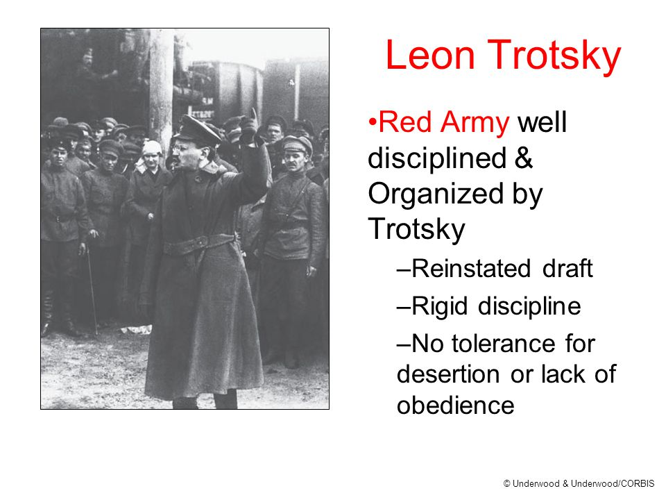 Leon Trotsky Red Army well disciplined & Organized by Trotsky –Reinstated draft –Rigid discipline –No tolerance for desertion or lack of obedience © Underwood & Underwood/CORBIS