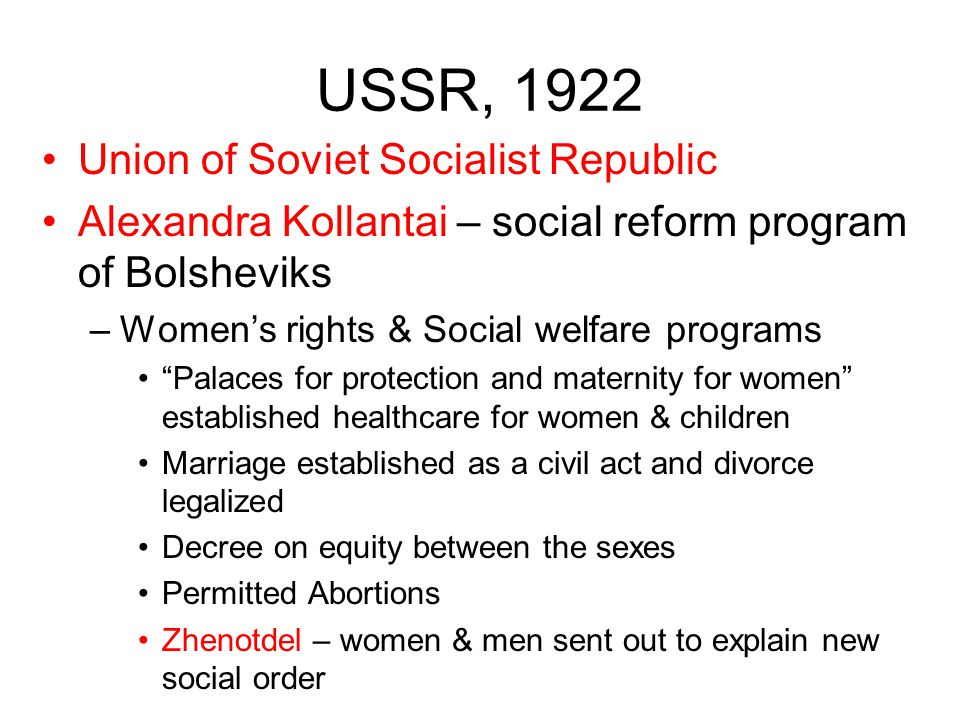 USSR, 1922 Union of Soviet Socialist Republic Alexandra Kollantai – social reform program of Bolsheviks –Women's rights & Social welfare programs Palaces for protection and maternity for women established healthcare for women & children Marriage established as a civil act and divorce legalized Decree on equity between the sexes Permitted Abortions Zhenotdel – women & men sent out to explain new social order