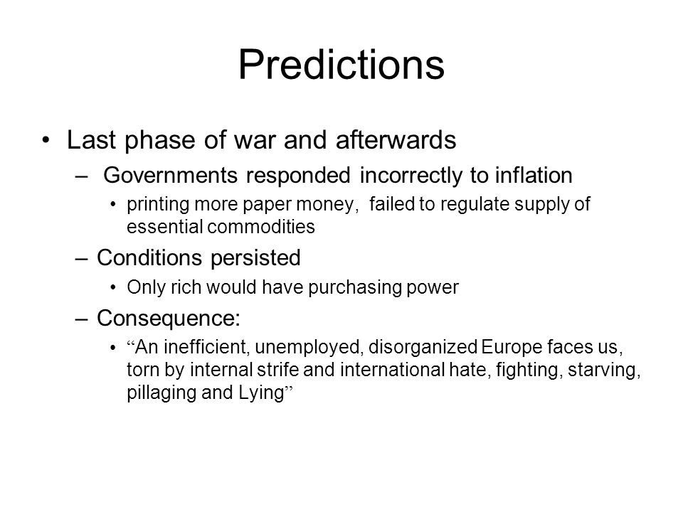 Predictions Last phase of war and afterwards – Governments responded incorrectly to inflation printing more paper money, failed to regulate supply of essential commodities –Conditions persisted Only rich would have purchasing power –Consequence: An inefficient, unemployed, disorganized Europe faces us, torn by internal strife and international hate, fighting, starving, pillaging and Lying