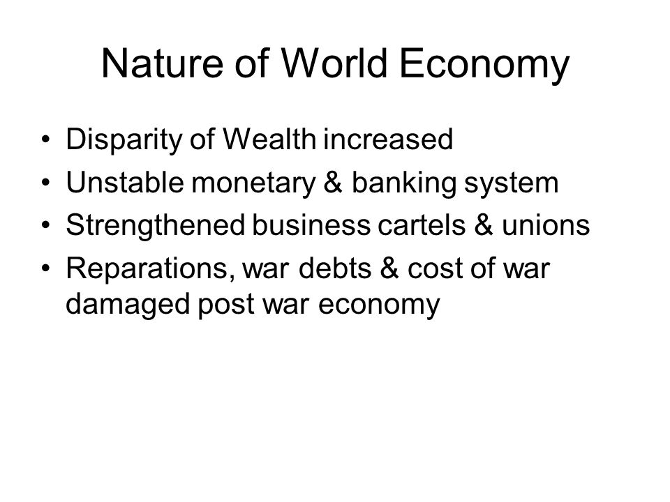 Nature of World Economy Disparity of Wealth increased Unstable monetary & banking system Strengthened business cartels & unions Reparations, war debts & cost of war damaged post war economy