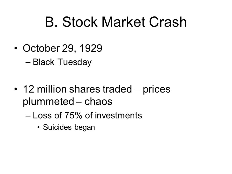 B. Stock Market Crash October 29, 1929 –Black Tuesday 12 million shares traded – prices plummeted – chaos –Loss of 75% of investments Suicides began