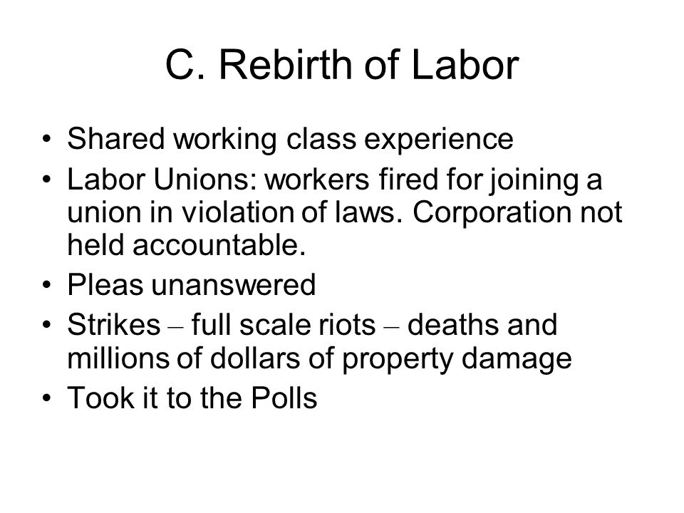 C. Rebirth of Labor Shared working class experience Labor Unions: workers fired for joining a union in violation of laws. Corporation not held account