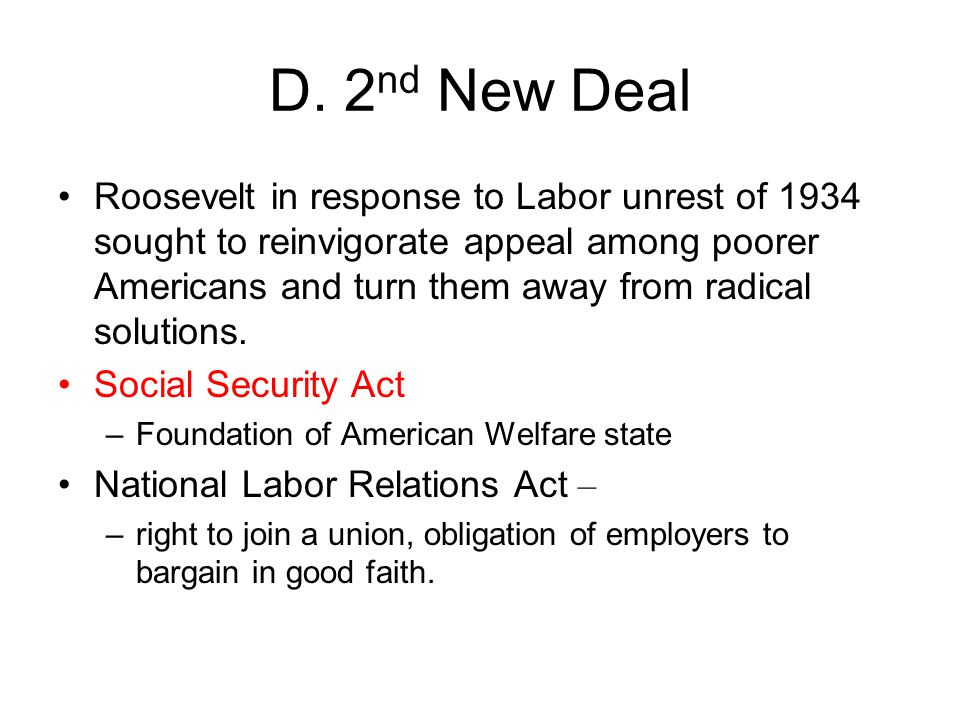 D. 2 nd New Deal Roosevelt in response to Labor unrest of 1934 sought to reinvigorate appeal among poorer Americans and turn them away from radical so
