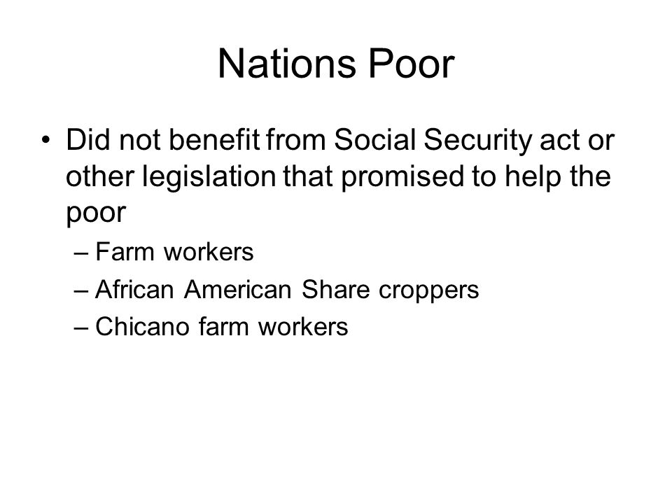 Nations Poor Did not benefit from Social Security act or other legislation that promised to help the poor –Farm workers –African American Share croppers –Chicano farm workers