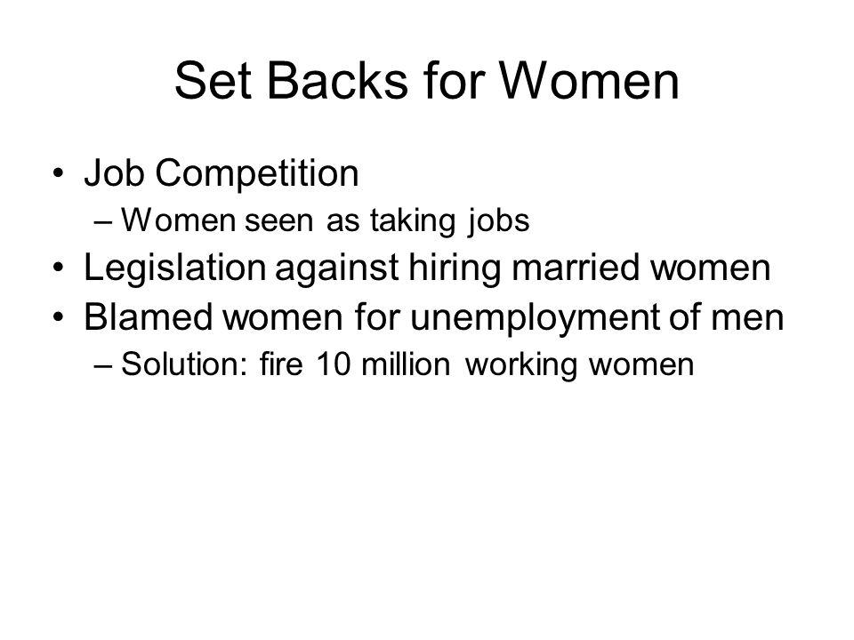 Set Backs for Women Job Competition –Women seen as taking jobs Legislation against hiring married women Blamed women for unemployment of men –Solution: fire 10 million working women