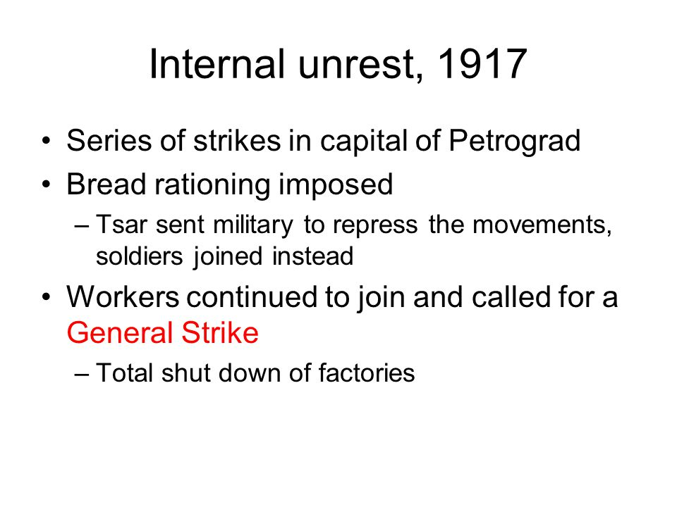 Internal unrest, 1917 Series of strikes in capital of Petrograd Bread rationing imposed –Tsar sent military to repress the movements, soldiers joined instead Workers continued to join and called for a General Strike –Total shut down of factories