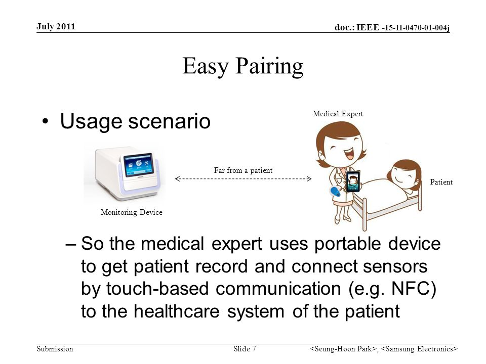doc.: IEEE - 15-11-0470-01-004j Submission Easy Pairing Required functions –Portable device intermediates pairing procedure between coordinator and sensor devices –Coordinator grants association authority to the portable device with required information –Coordinator allows association request for sensors from the portable device July 2011, Slide 8